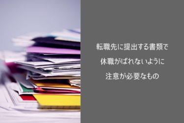 転職先に提出する書類で休職がばれないように注意が必要なもの
