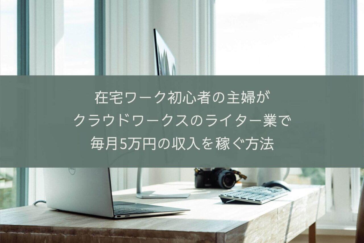 在宅ワーク初心者の主婦が クラウドワークスのライター業で 毎月5万円の収入を稼ぐ方法