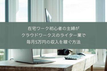 在宅ワーク初心者の主婦がクラウドワークスのライター業で毎月5万円の収入を稼ぐ方法